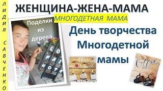 День творчества многодетной мамы. Поделки из дерева Женщина-Жена-Мама Лидия Савченко