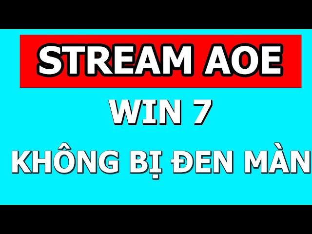Quay phát aoe Win 7 không đen màn hình, live aoe win 7