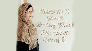 Session 2 Start Giving What You Want | Urooj N