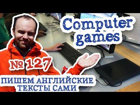 Пишем английские тексты сами Часть 127 Computer games Компьютерные игры перевод английского текста