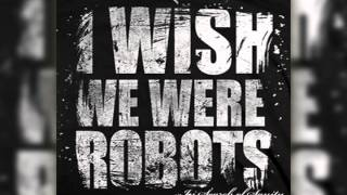 I Wish We Were Robots - The Wrong Way Out