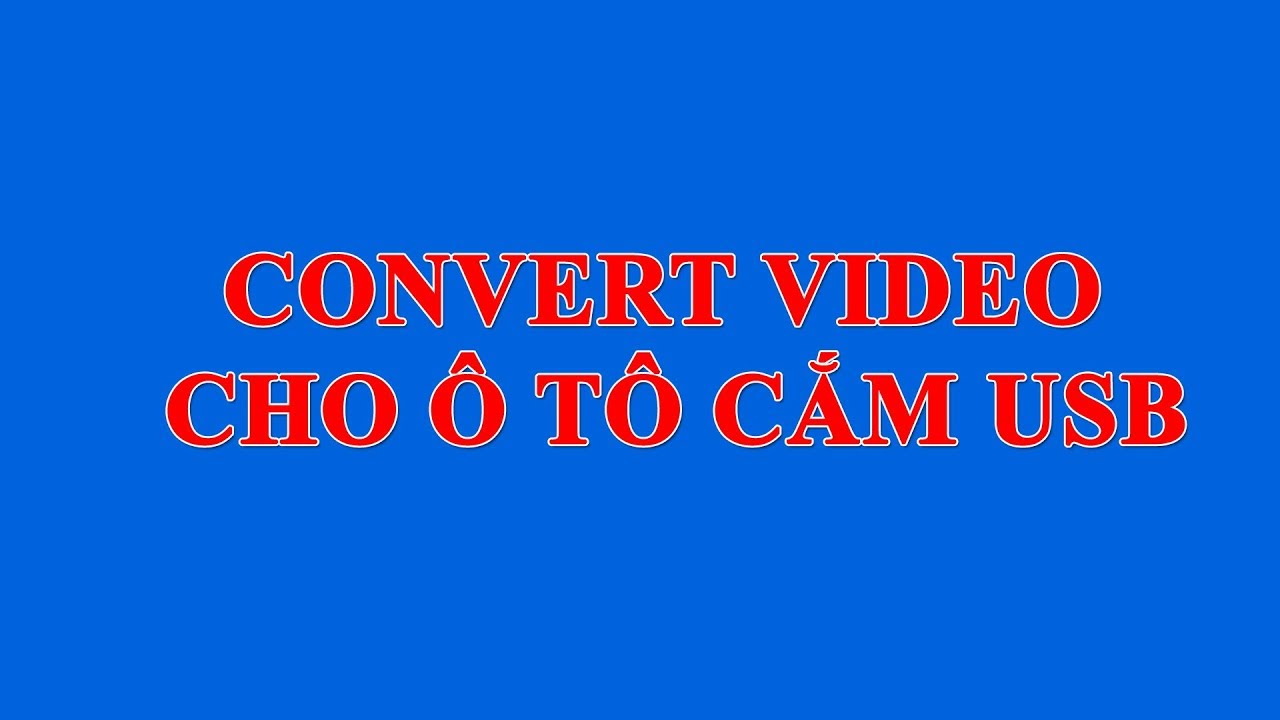 Hướng dẫn chuyển đổi định dạng video cho  ô tô hỗ trợ cắm cắm usb