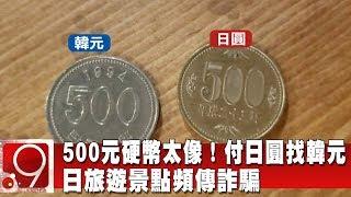 500元硬幣太像!付日圓找韓元 日旅遊景點頻傳詐騙《9點換日線》2019.12.16