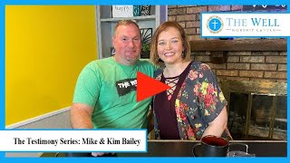Mike & Kim Bailey (The Well Worship Center Testimony Series)