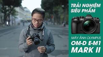 Review siêu phẩm Olympus OM-D E-M1 Mark II