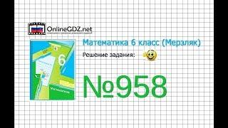 Задание №958 - Математика 6 класс (Мерзляк А.Г., Полонский В.Б., Якир М.С.)