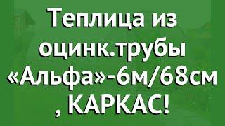 Теплица из оцинк.трубы «Альфа»-6м/68см (Воля), КАРКАС! обзор твп043 производитель Воля (Россия)