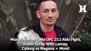 Max Holloway Talks UFC 212 Aldo Fight, Iconic Scrap With Lamas, Cyborg vs Magana + More!