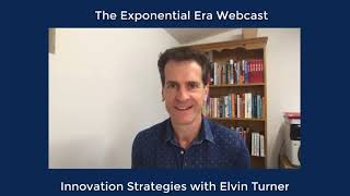 The Exponential Era Webcast - Innovation Strategies with Elvin Turner