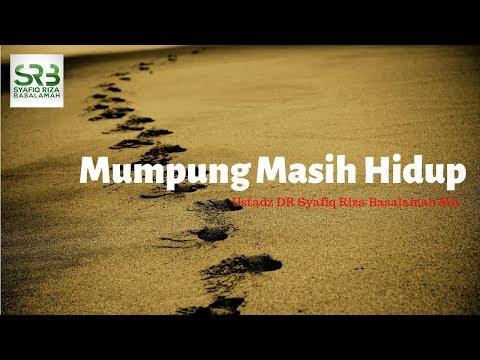 Mumpung Masih Hidup -  Ustadz DR Syafiq Riza Basalamah MA