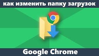 как изменить папку загрузки в Chrome