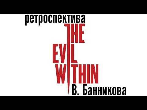 видео: Ретроспектива The Evil Within В. Банникова