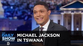 Did Michael Jackson Speak Tswana? - Between the Scenes | The Daily Show