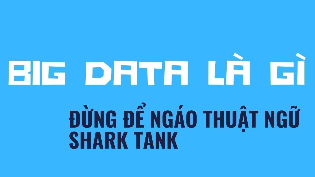 Shark tank ngáo thuật ngữ – Big data là gì? ( làm lại ) – Đừng để ngáo như người ta
