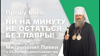 Прошу Бога: ни на минуту не остаться без Лавры! К 25-летию наместничества митрополита Павла