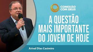 A Questão Mais Importante Do Jovem De Hoje | Pr Arival Dias Casimiro