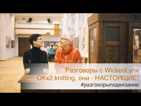 Разговоры с WickedLynx. «OKx2.knitting Они настоящие!»