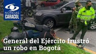 General del Ejército frustró un robo en Bogotá y sometió a los presuntos ladrones