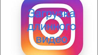 Видео в Instagram длинное. Как в Инстаграмм загрузить видео 10 мин.