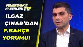 Ilgaz Çınar, Fenerbahçe'nin Erol Bulut ve Emre Belözoğlu Dönemlerini Yorumladı!