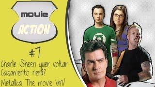 Movie Action #7: Casamento nerd? Charlie Sheen quer voltar/ Metallica filme m/