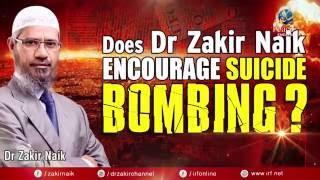 DOES DR ZAKIR NAIK ENCOURAGE SUICIDE BOMBING?