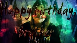 ♡Happy birthday, brother...♡