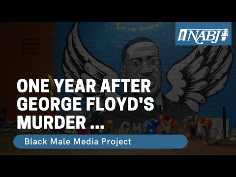George Floyd - One Year Later : #NABJ Black Male Media Project Reflection