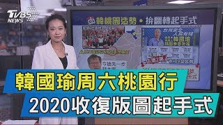 【說政治】韓國瑜周六桃園行 2020收復版圖起手式