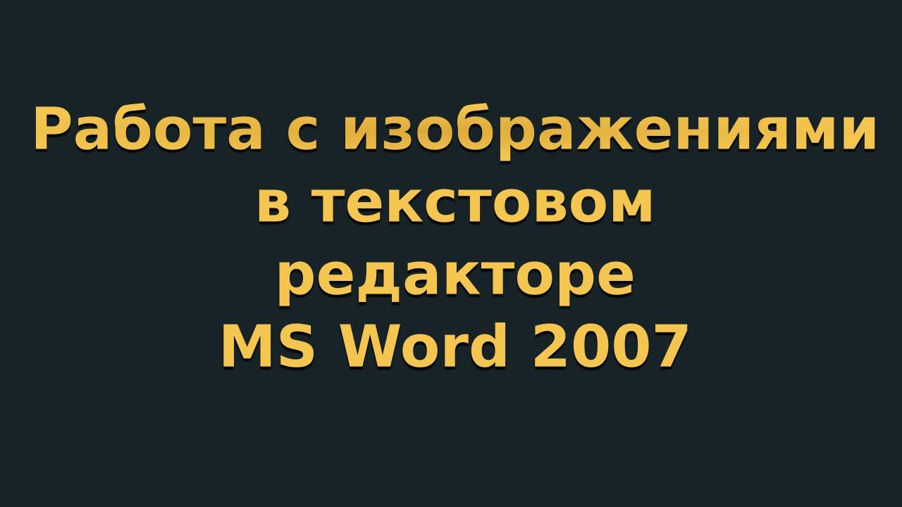 Работа с изображениями в текстовом редакторе MS Word 2007 (видеоурок 5)