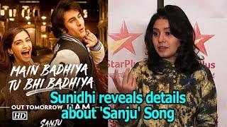 Sunidhi reveals details about 'Sanju' Song 'Main Badhiya...'