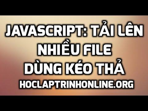 Javascript: tải lên nhiều file dùng kéo thả (full code)