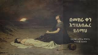 በመከራ ቀን እግዚአብሔር ይስማህ ዲ/አሸናፊ መኮንንን Bemekera Qen Egziabher Yesmah Deacon Ashenafi Mekonnen