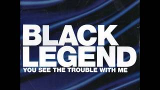Black Legend  - You See The Trouble With Me (We