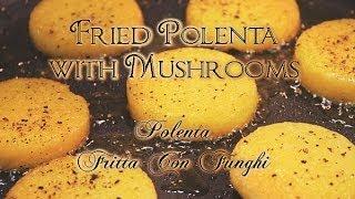 Fried Polenta With Mushrooms / Italian Recipe For Fritta Con Funghi