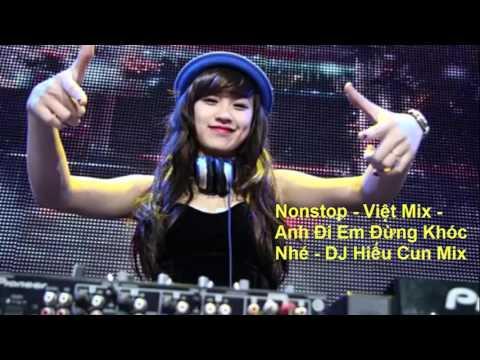 Nonstop -  Việt Mix -  Anh Đi Em Đừng Khóc Nhé -  DJ Hiếu Cun Mix