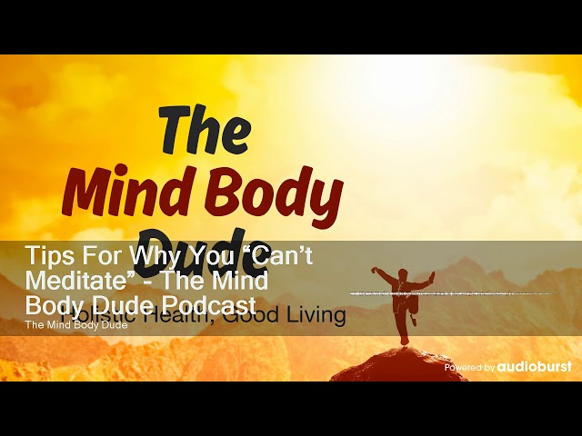 "Tips For Why You ""Can't Meditate"" - The Mind Body Dude Podcast"