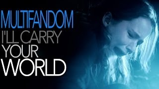 Multifandom || I'll Carry Your World (collab w/ Grable424)