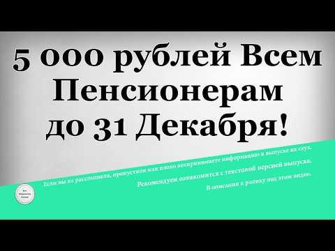 5 000 рублей Всем Пенсионерам до 31 Декабря!