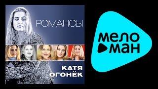 КАТЯ ОГОНЕК - РОМАНСЫ / KATYA OGONEK - ROMANSY