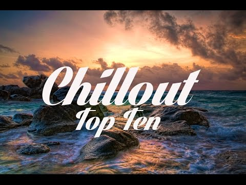 Chillout Top 10 - The Best Chillout Songs Of All Time!