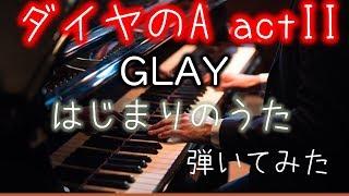 はじまりのうた GLAY ダイヤのA act?弾いてみた まるっちP piano cover