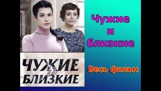 Чужие и близкие 1 2 3 4 серии - пронзительная русская мелодрама