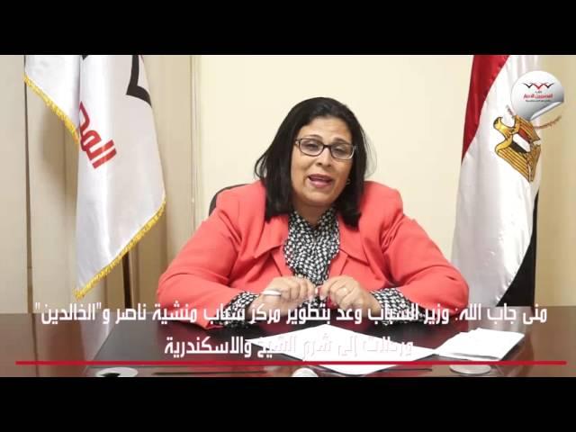 منى جاب الله: وزير الشباب وعد بتطوير مركز شباب منشية ناصر