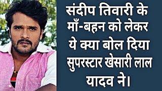 संदीप तिवारी के माँ बहन को लेकर ये क्या बोल दिया खेसारी लाल यादव ने Bhojpuri film industry