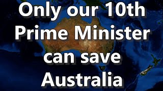Only Our 10th Prime Minister Can Save Australia