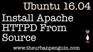 Install Apache HTTPD From Source on Ubuntu 16.04 Server Video
