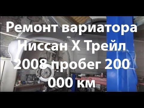Ремонт вариатора Ниссан Х Трейл 2008 пробег 200 000 км