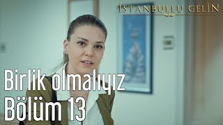 İstanbullu Gelin 13. Bölüm - Birlik Olmalıyız
