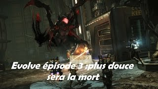 evolve épisode 3 : plus douce sera la mort